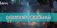 《永劫无间》无法下载游戏解决方法介绍
