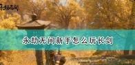 《永劫无间》新手长剑玩法思路分享
