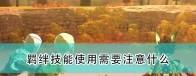 《怪物猎人物语2:毁灭之翼》羁绊技能使用注意事项分享