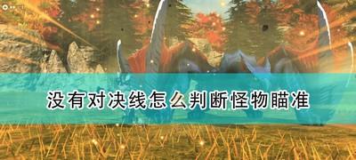 《怪物猎人物语2:毁灭之翼》没有对决线判断怪物瞄准方法介绍