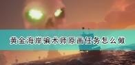 《盗贼之海》骗术师原画任务流程攻略分享