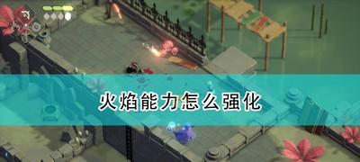 《死亡之门》火焰能力强化方法介绍