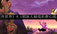 《魔兽世界》9.1邪DK大秘境折磨心能选择