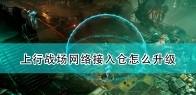 《上行战场》网络接入仓升级及作用介绍