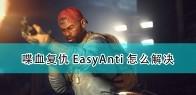 《喋血复仇》Easy Anti问题解决方法介绍