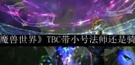 《魔兽世界》TBC带小号法师还是骑士